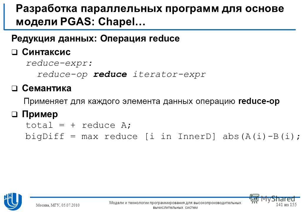 Разработка параллельных программ для основе модели PGAS: Chapel… Редукция данных: Операция reduce Синтаксис reduce-expr: reduce-op reduce iterator-expr Семантика Применяет для каждого элемента данных операцию reduce-op Пример total = + reduce A; bigD