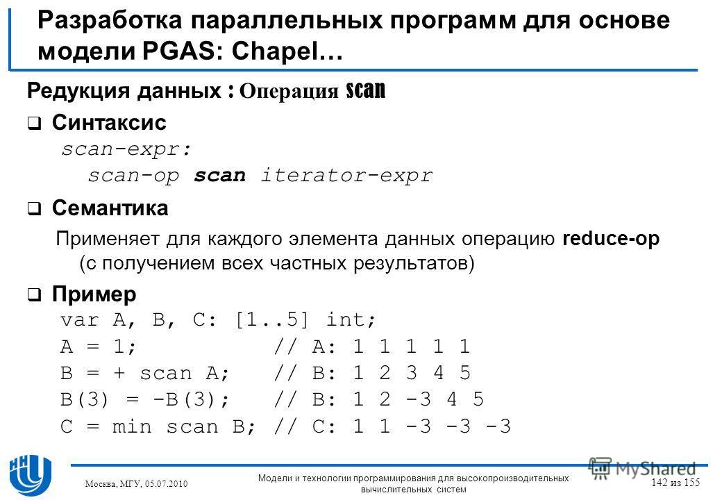 Разработка параллельных программ для основе модели PGAS: Chapel… Редукция данных : Операция scan Синтаксис scan-expr: scan-op scan iterator-expr Семантика Применяет для каждого элемента данных операцию reduce-op (с получением всех частных результатов