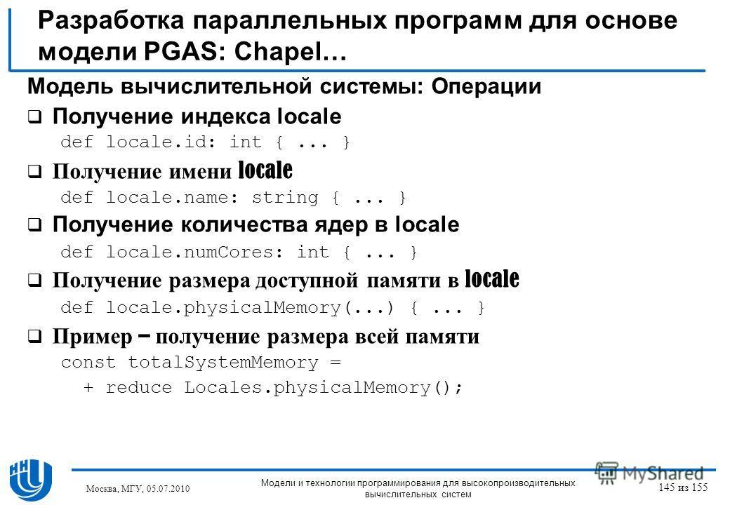 Разработка параллельных программ для основе модели PGAS: Chapel… Модель вычислительной системы: Операции Получение индекса locale def locale.id: int {... } Получение имени locale def locale.name: string {... } Получение количества ядер в locale def l