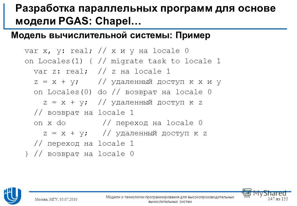 Разработка параллельных программ для основе модели PGAS: Chapel… Модель вычислительной системы: Пример var x, y: real; // x и y на locale 0 on Locales(1) { // migrate task to locale 1 var z: real; // z на locale 1 z = x + y; // удаленный доступ к x и