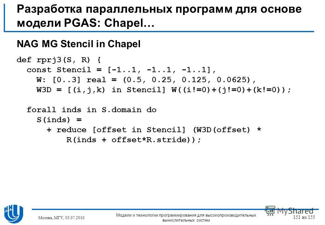 Разработка параллельных программ для основе модели PGAS: Chapel… NAG MG Stencil in Chapel def rprj3(S, R) { const Stencil = [-1..1, -1..1, -1..1], W: [0..3] real = (0.5, 0.25, 0.125, 0.0625), W3D = [(i,j,k) in Stencil] W((i!=0)+(j!=0)+(k!=0)); forall