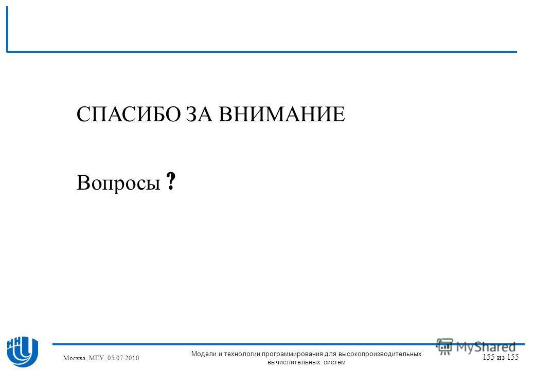 СПАСИБО ЗА ВНИМАНИЕ Вопросы ? Москва, МГУ, 05.07.2010 Модели и технологии программирования для высокопроизводительных вычислительных систем 155 из 155