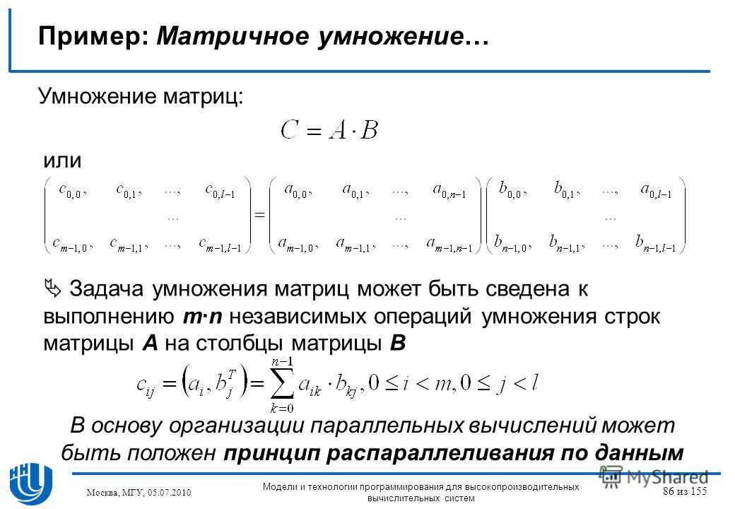 Пример: Матричное умножение… Умножение матриц: или Задача умножения матриц может быть сведена к выполнению m·n независимых операций умножения строк матрицы A на столбцы матрицы B В основу организации параллельных вычислений может быть положен принцип