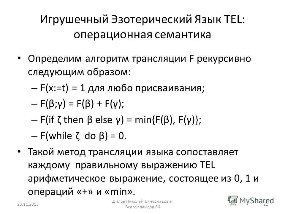 Игрушечный Эзотерический Язык TEL: операционная семантика Определим алгоритм трансляции F рекурсивно следующим образом: – F(x:=t) = 1 для любо присваивания; – F(β;γ) = F(β) + F(γ); – F(if ζ then β else γ) = min{F(β), F(γ)}; – F(while ζ do β) = 0. Так
