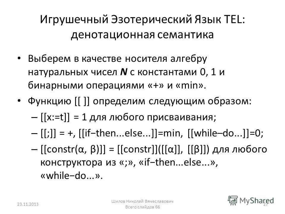 Игрушечный Эзотерический Язык TEL: денотационная семантика Выберем в качестве носителя алгебру натуральных чисел N с константами 0, 1 и бинарными операциями «+» и «min». Функцию [[ ]] определим следующим образом: – [[x:=t]] = 1 для любого присваивани