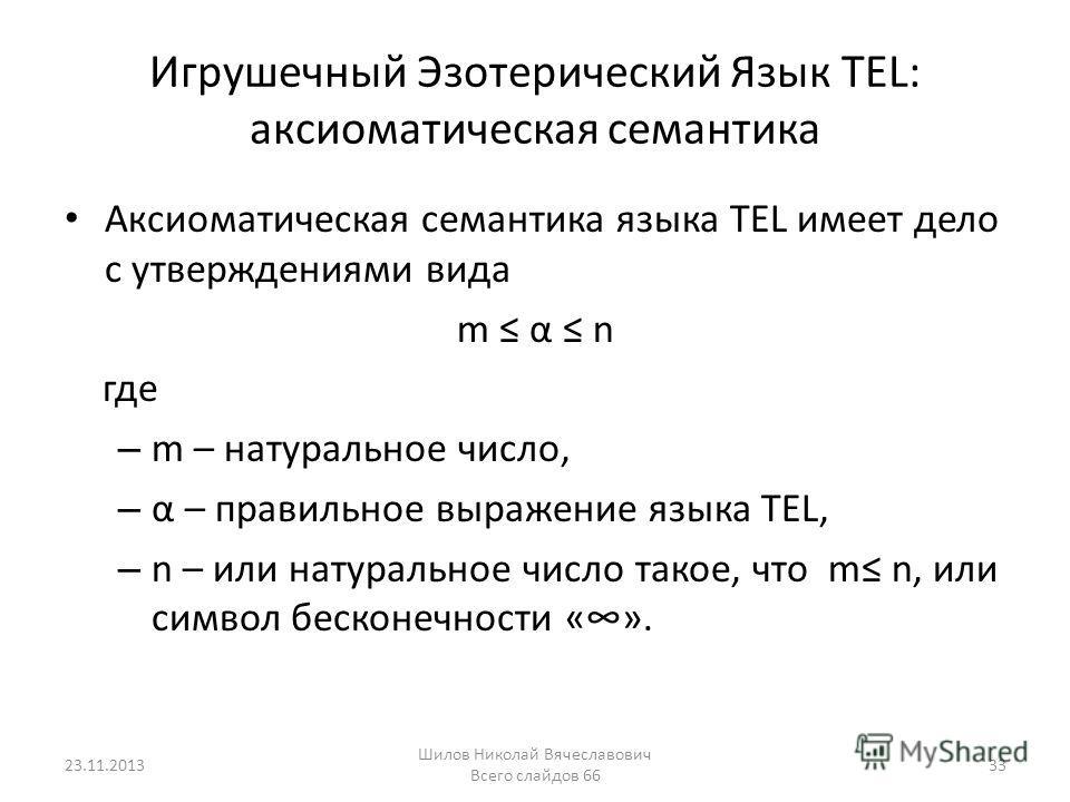 Игрушечный Эзотерический Язык TEL: аксиоматическая семантика Аксиоматическая семантика языка TEL имеет дело с утверждениями вида m α n где – m – натуральное число, – α – правильное выражение языка TEL, – n – или натуральное число такое, что m n, или