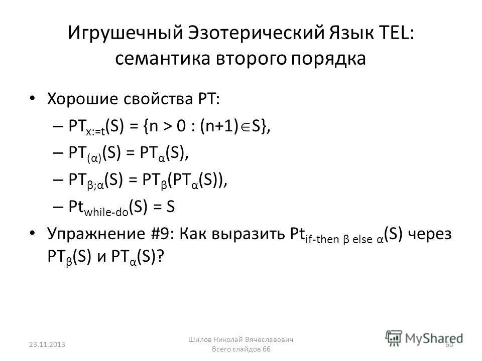 Игрушечный Эзотерический Язык TEL: семантика второго порядка Хорошие свойства PT: – PT x:=t (S) = {n > 0 : (n+1) S}, – PT (α) (S) = PT α (S), – PT β;α (S) = PT β (PT α (S)), – Pt while-do (S) = S Упражнение #9: Как выразить Pt if-then β else α (S) че