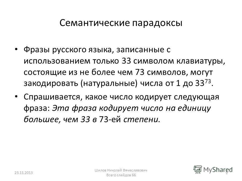 Семантические парадоксы Фразы русского языка, записанные с использованием только 33 символом клавиатуры, состоящие из не более чем 73 символов, могут закодировать (натуральные) числа от 1 до 33 73. Спрашивается, какое число кодирует следующая фраза: