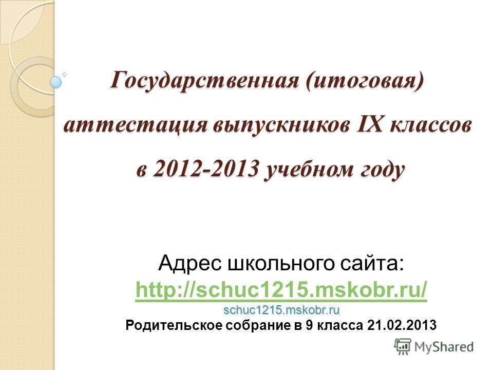 Государственная (итоговая) аттестация выпускников IX классов в 2012-2013 учебном году Адрес школьного сайта: http://schuc1215.mskobr.ru/ http://schuc1215.mskobr.ru/schuc1215.mskobr.ru Родительское собрание в 9 класса 21.02.2013