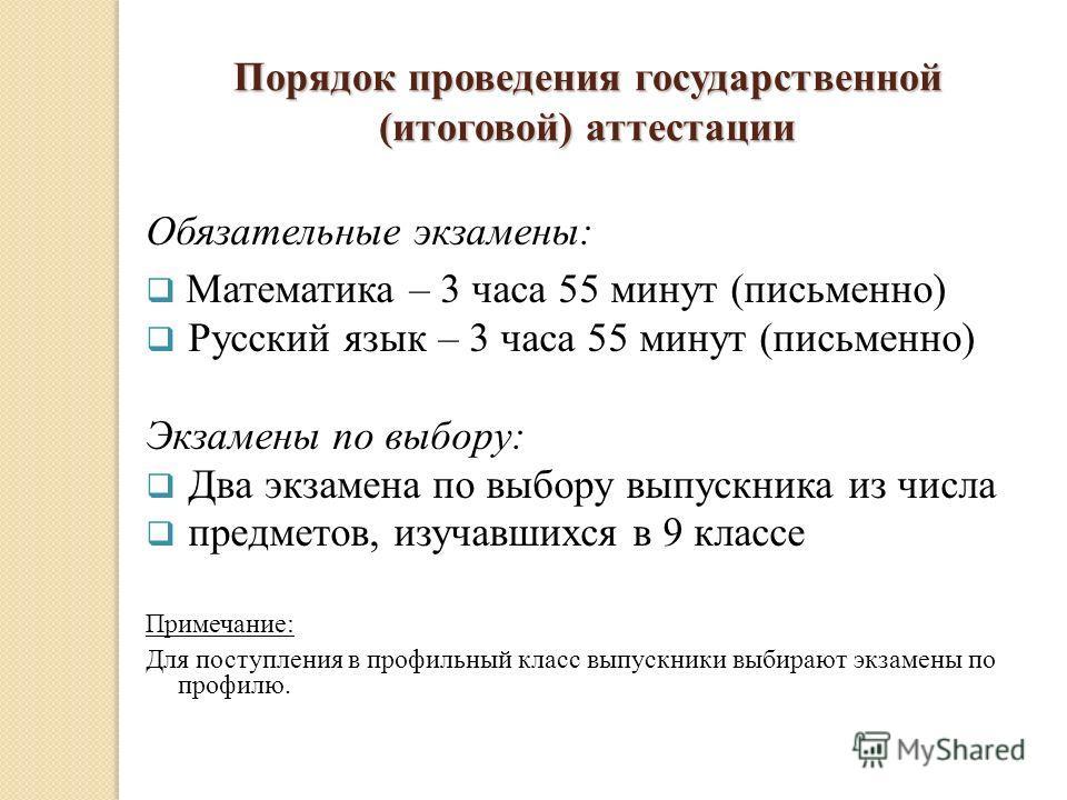 Порядок проведения государственной (итоговой) аттестации Обязательные экзамены: Математика – 3 часа 55 минут (письменно) Русский язык – 3 часа 55 минут (письменно) Экзамены по выбору: Два экзамена по выбору выпускника из числа предметов, изучавшихся
