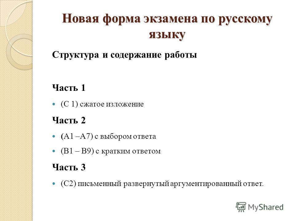 Новая форма экзамена по русскому языку Структура и содержание работы Часть 1 (С 1) сжатое изложение Часть 2 (А1 –А7) с выбором ответа (В1 – В9) с кратким ответом Часть 3 (С2) письменный развернутый аргументированный ответ.