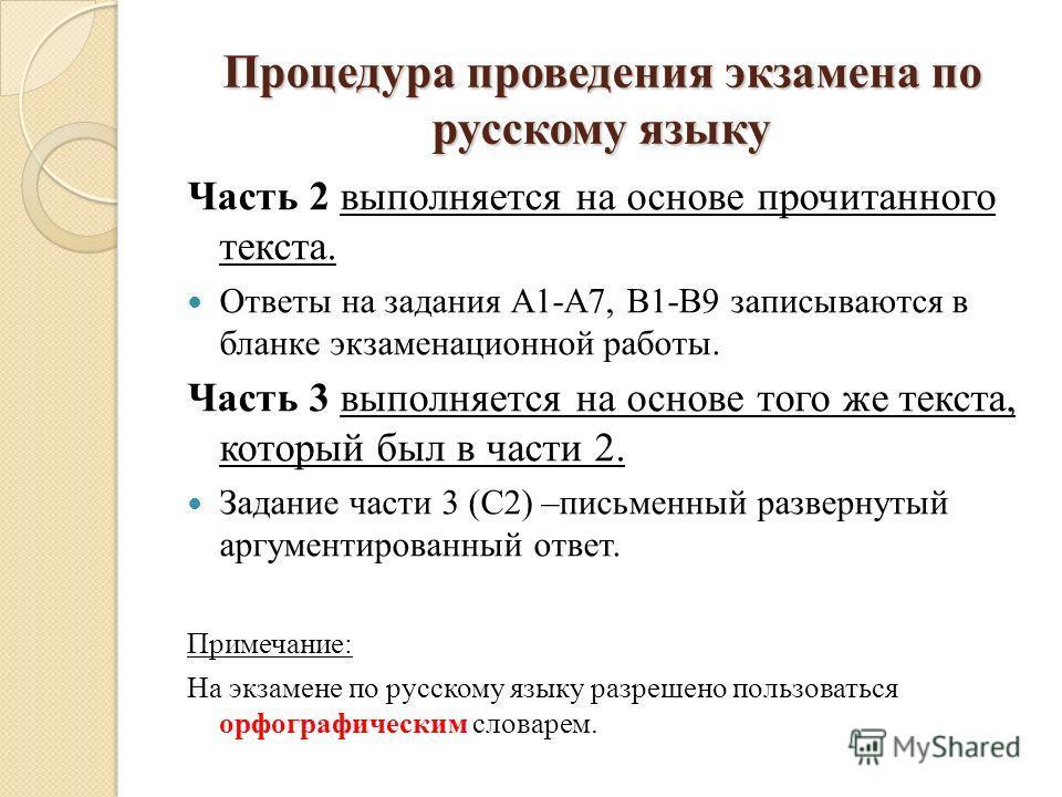 Процедура проведения экзамена по русскому языку Часть 2 выполняется на основе прочитанного текста. Ответы на задания А1-А7, В1-В9 записываются в бланке экзаменационной работы. Часть 3 выполняется на основе того же текста, который был в части 2. Задан