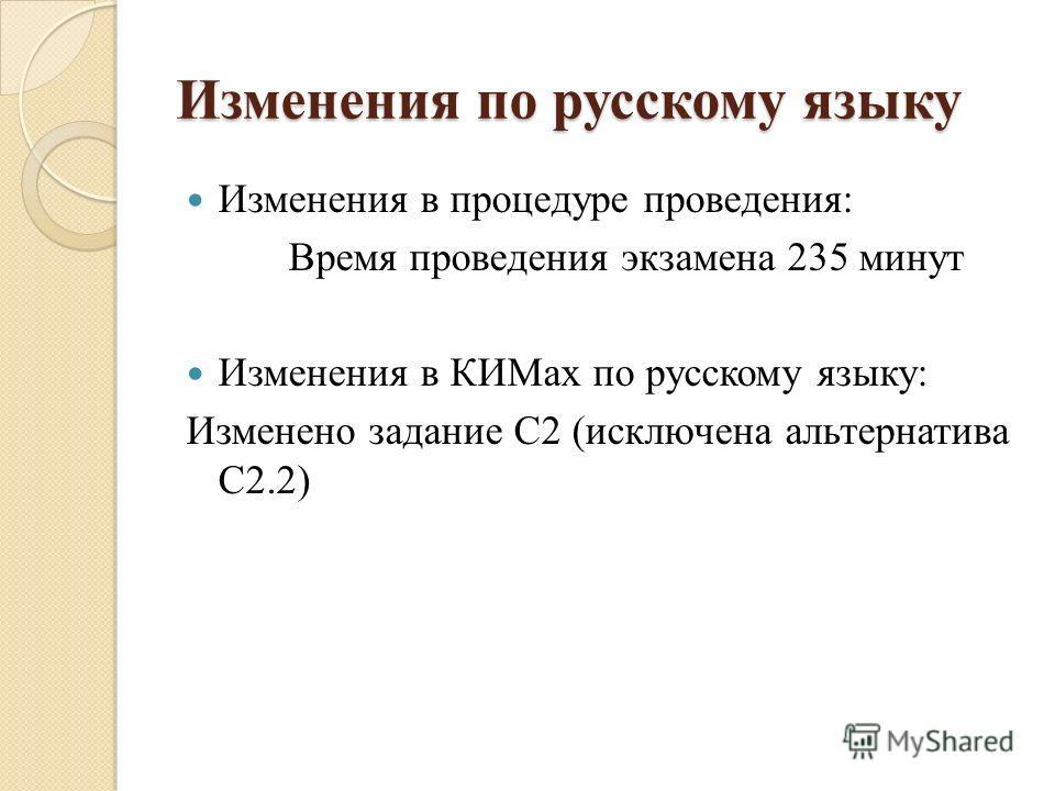 Изменения в процедуре проведения: Время проведения экзамена 235 минут Изменения в КИМах по русскому языку: Изменено задание С2 (исключена альтернатива С2.2) Изменения по русскому языку