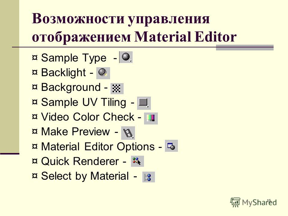 15 Возможности управления отображением Material Editor ¤ Sample Type - ¤ Backlight - ¤ Background - ¤ Sample UV Tiling - ¤ Video Color Check - ¤ Make Preview - ¤ Material Editor Options - ¤ Quick Renderer - ¤ Select by Material -