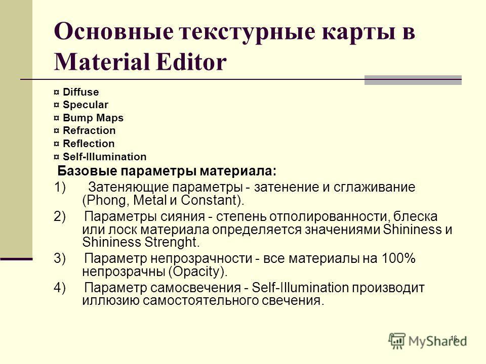 16 Основные текстурные карты в Material Editor ¤ Diffuse ¤ Specular ¤ Bump Maps ¤ Refraction ¤ Reflection ¤ Self-Illumination Базовые параметры материала: 1) Затеняющие параметры - затенение и сглаживание (Phong, Metal и Constant). 2) Параметры сияни