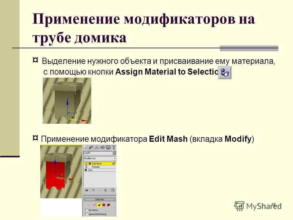 18 Применение модификаторов на трубе домика ¤ Выделение нужного объекта и присваивание ему материала, с помощью кнопки Assign Material to Selection ¤ Применение модификатора Edit Mash (вкладка Modify)