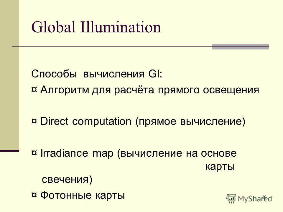 26 Global Illumination Способы вычисления GI: ¤ Алгоритм для расчёта прямого освещения ¤ Direct computation (прямое вычисление) ¤ Irradiance map (вычисление на основе карты свечения) ¤ Фотонные карты