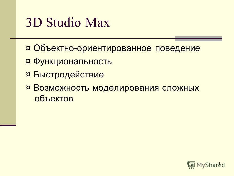 4 3D Studio Max ¤ Объектно-ориентированное поведение ¤ Функциональность ¤ Быстродействие ¤ Возможность моделирования сложных объектов