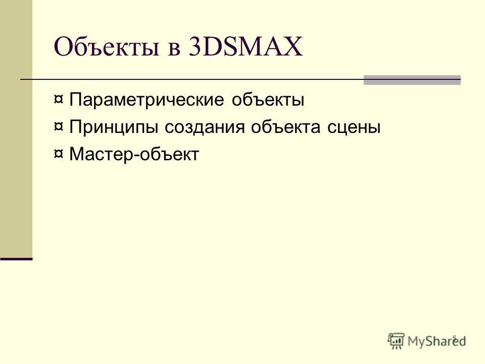 5 Объекты в 3DSMAX ¤ Параметрические объекты ¤ Принципы создания объекта сцены ¤ Мастер-объект