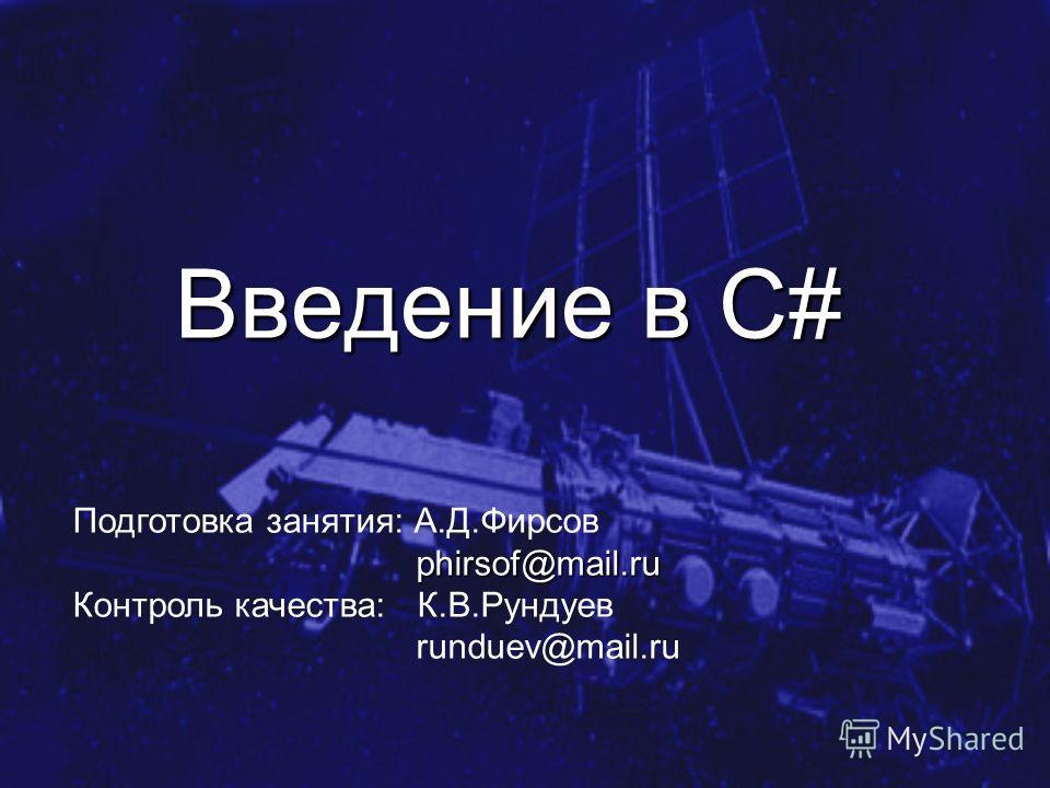 Введение в C# Подготовка занятия: А.Д.Фирсов phirsof@mail.ru phirsof@mail.ru Контроль качества: К.В.Рундуев runduev@mail.ru