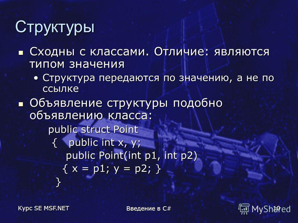 Курс SE MSF.NET Введение в C# 10 Структуры Сходны с классами. Отличие: являются типом значения Сходны с классами. Отличие: являются типом значения Структура передаются по значению, а не по ссылкеСтруктура передаются по значению, а не по ссылке Объявл