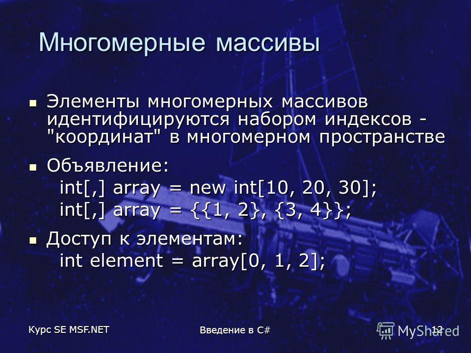 Курс SE MSF.NET Введение в C# 12 Многомерные массивы Многомерные массивы Элементы многомерных массивов идентифицируются набором индексов -