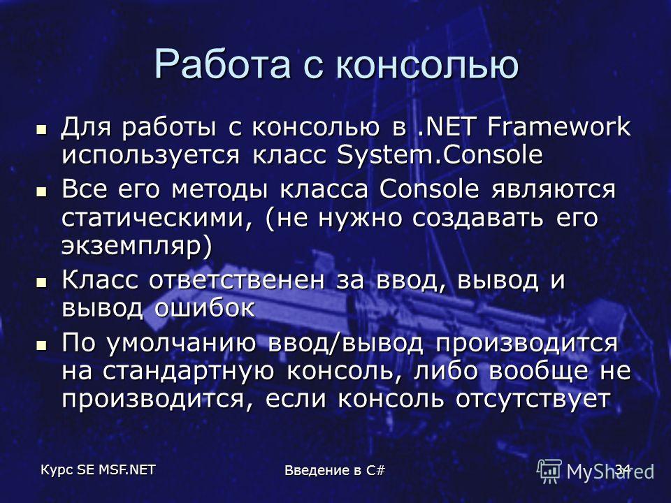 Курс SE MSF.NET Введение в C# 34 Работа с консолью Для работы с консолью в.NET Framework используется класс System.Console Для работы с консолью в.NET Framework используется класс System.Console Все его методы класса Console являются статическими, (н