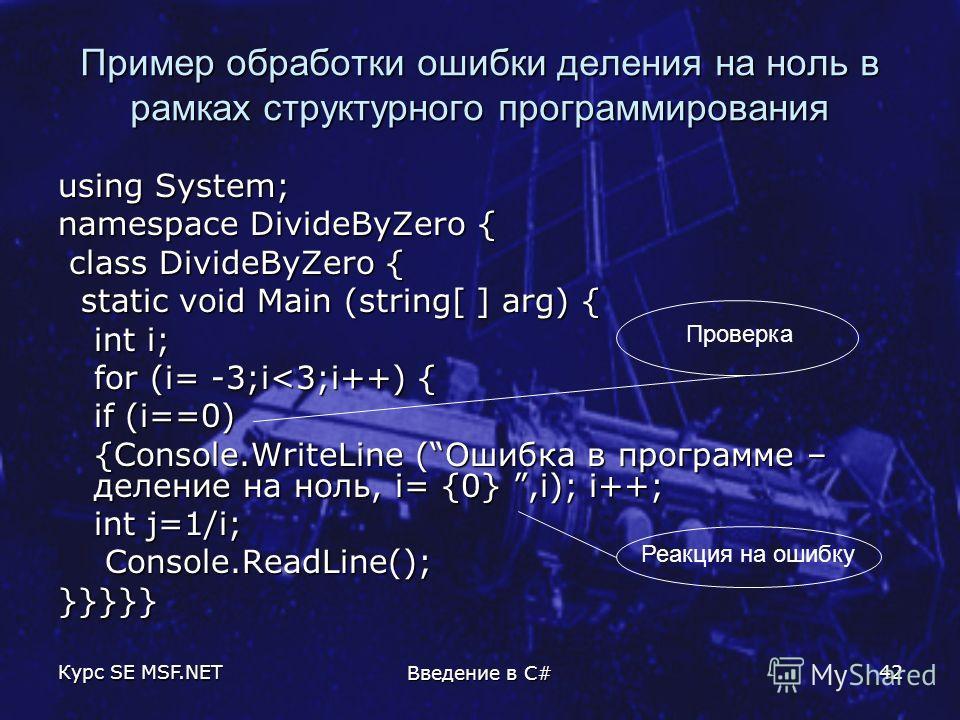 Курс SE MSF.NET Введение в C# 42 Пример обработки ошибки деления на ноль в рамках структурного программирования using System; namespace DivideByZero { class DivideByZero { class DivideByZero { static void Main (string[ ] arg) { static void Main (stri