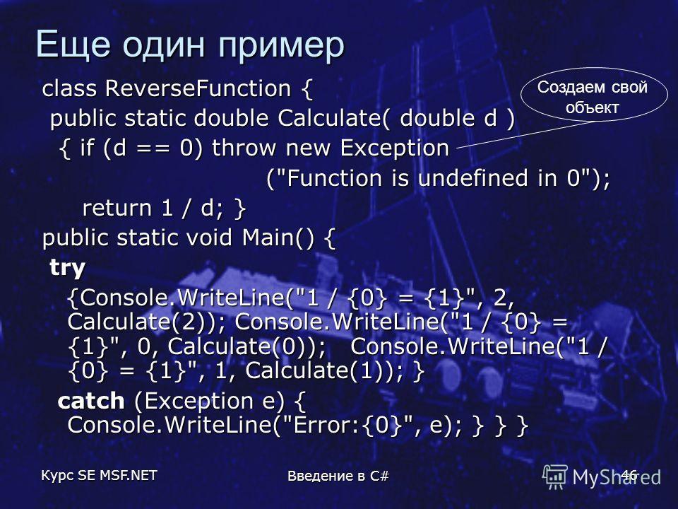 Курс SE MSF.NET Введение в C# 46 Еще один пример class ReverseFunction { public static double Calculate( double d ) public static double Calculate( double d ) { if (d == 0) throw new Exception { if (d == 0) throw new Exception (