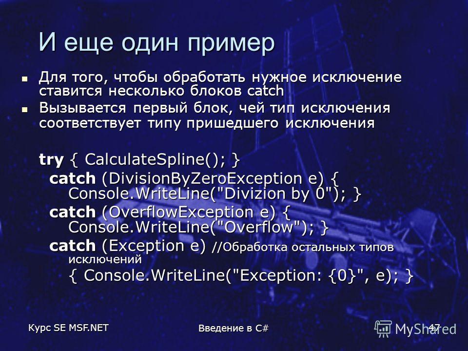 Курс SE MSF.NET Введение в C# 47 И еще один пример И еще один пример Для того, чтобы обработать нужное исключение ставится несколько блоков catch Для того, чтобы обработать нужное исключение ставится несколько блоков catch Вызывается первый блок, чей