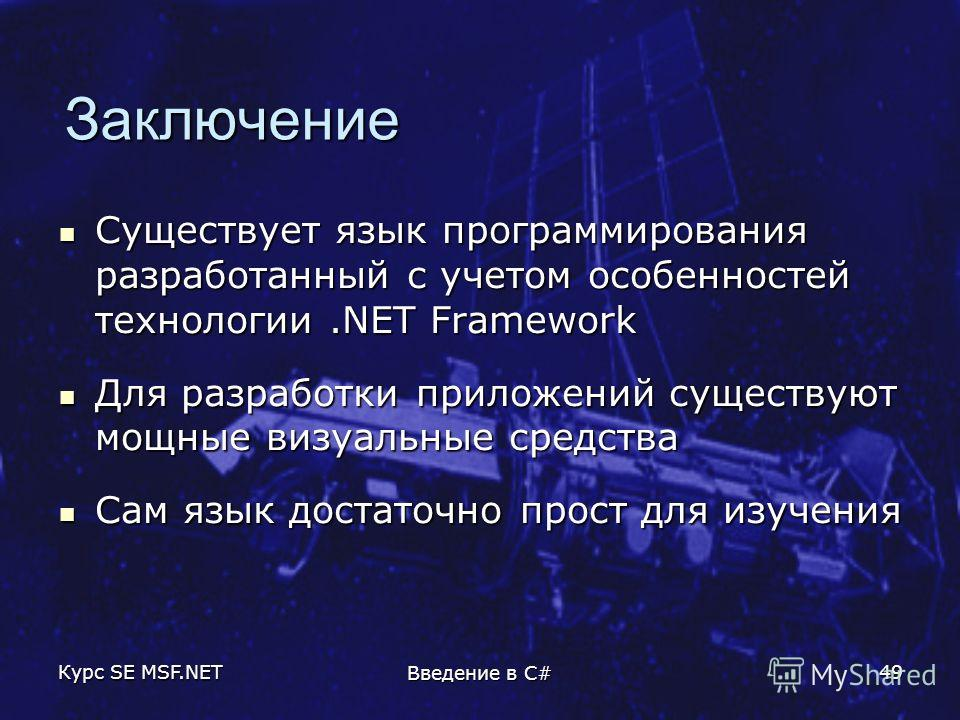 Курс SE MSF.NET Введение в C# 49 Заключение Существует язык программирования разработанный с учетом особенностей технологии.NET Framework Существует язык программирования разработанный с учетом особенностей технологии.NET Framework Для разработки при