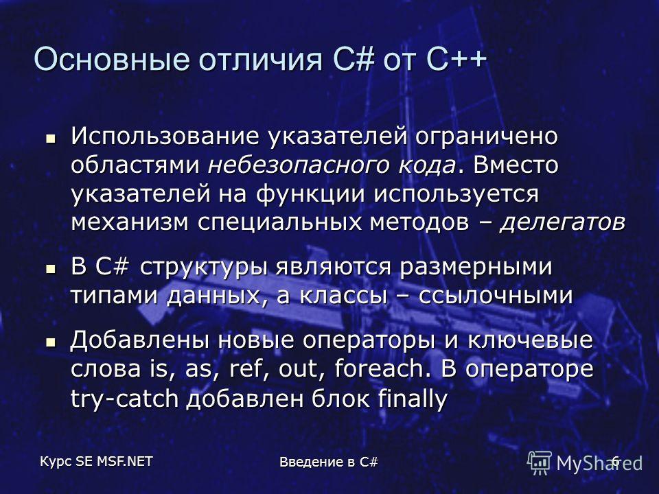 Курс SE MSF.NET Введение в C# 6 Основные отличия C# от C++ Использование указателей ограничено областями небезопасного кода. Вместо указателей на функции используется механизм специальных методов – делегатов Использование указателей ограничено област