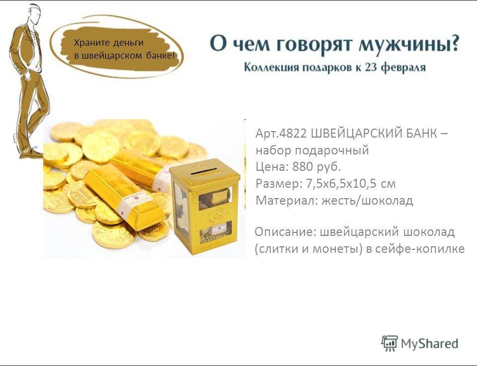 Храните деньги в швейцарском банке! Арт.4822 ШВЕЙЦАРСКИЙ БАНК – набор подарочный Цена: 880 руб. Размер: 7,5х6,5х10,5 см Материал: жесть/шоколад Описание: швейцарский шоколад (слитки и монеты) в сейфе-копилке