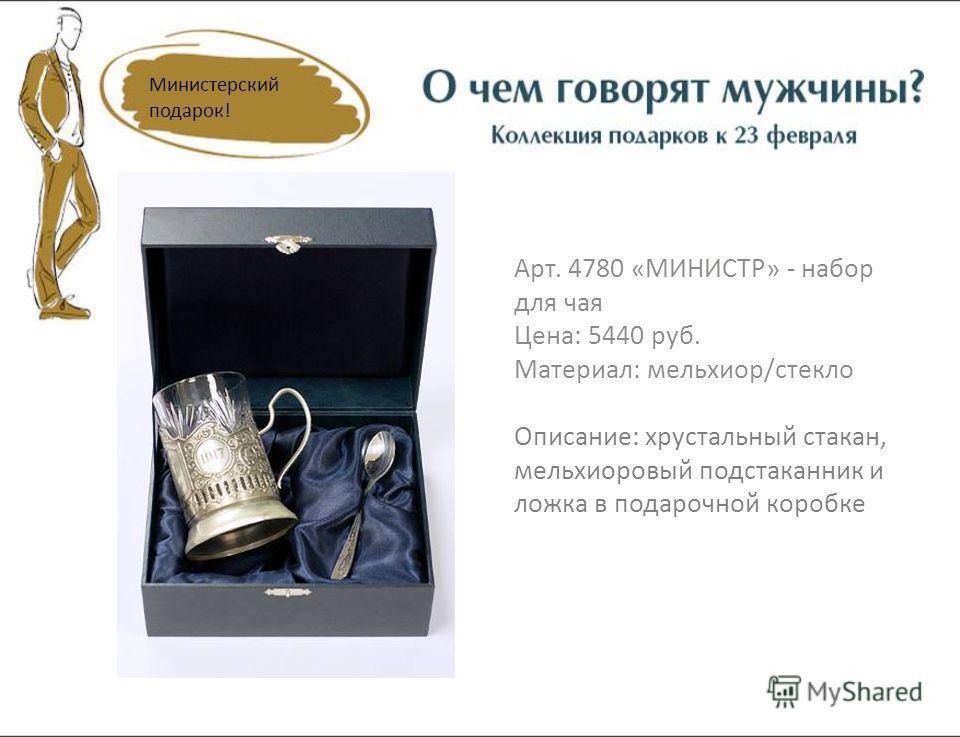 Арт. 4780 «МИНИСТР» - набор для чая Цена: 5440 руб. Материал: мельхиор/стекло Описание: хрустальный стакан, мельхиоровый подстаканник и ложка в подарочной коробке Министерский подарок!
