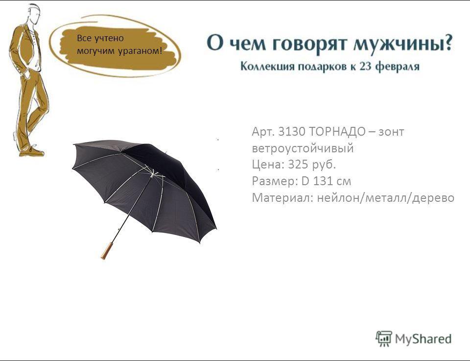 Арт. 3130 ТОРНАДО – зонт ветроустойчивый Цена: 325 руб. Размер: D 131 см Материал: нейлон/металл/дерево Все учтено могучим ураганом!