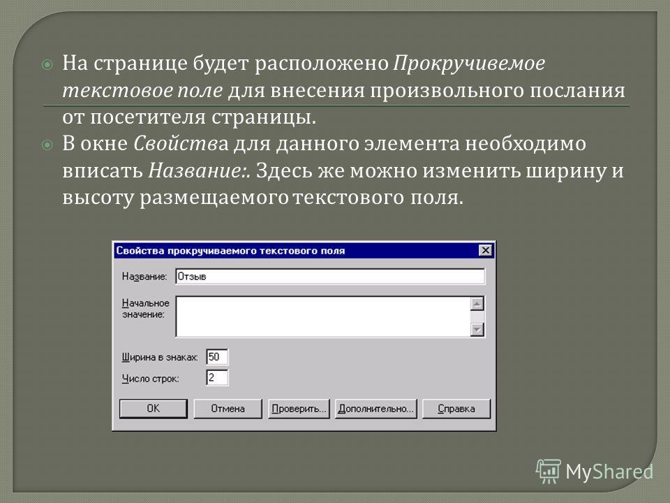 На странице будет расположено Прокручивемое текстовое поле для внесения произвольного послания от посетителя страницы. В окне Свойства для данного элемента необходимо вписать Название :. Здесь же можно изменить ширину и высоту размещаемого текстового