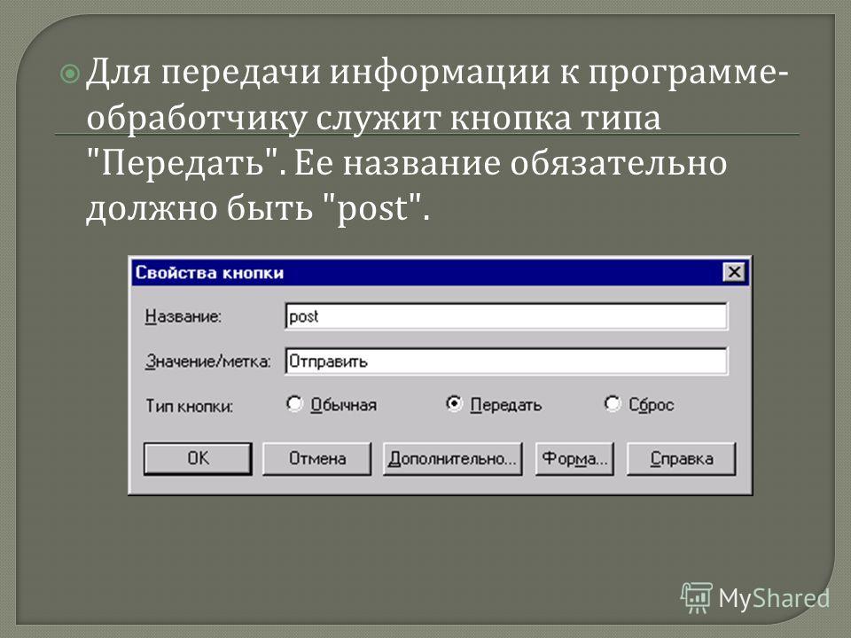Для передачи информации к программе - обработчику служит кнопка типа  Передать . Ее название обязательно должно быть post.