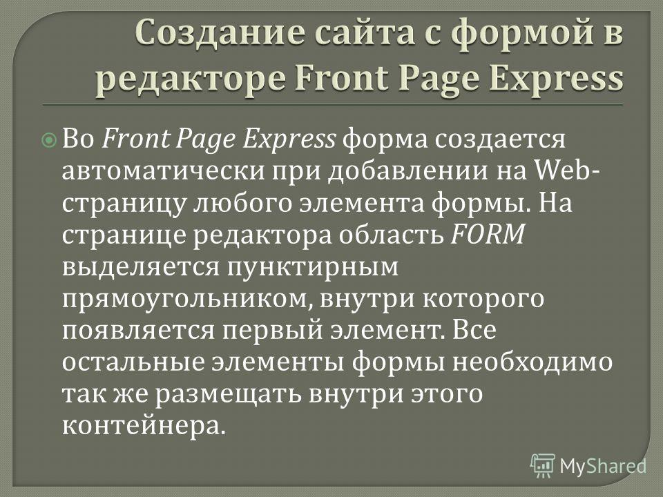 Во Front Page Express форма создается автоматически при добавлении на Web- страницу любого элемента формы. На странице редактора область FORM выделяется пунктирным прямоугольником, внутри которого появляется первый элемент. Все остальные элементы фор