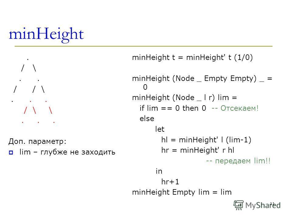minHeight. / \.. / / \... / \ \... Доп. параметр: lim – глубже не заходить minHeight t = minHeight' t (1/0) minHeight (Node _ Empty Empty) _ = 0 minHeight (Node _ l r) lim = if lim == 0 then 0 -- Отсекаем! else let hl = minHeight' l (lim-1) hr = minH
