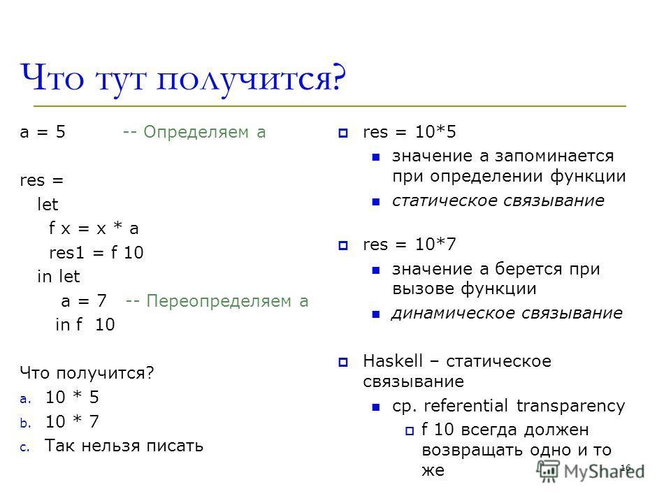 Что тут получится? a = 5 -- Определяем a res = let f x = x * a res1 = f 10 in let a = 7 -- Переопределяем a in f 10 Что получится? a. 10 * 5 b. 10 * 7 c. Так нельзя писать res = 10*5 значение a запоминается при определении функции статическое связыва