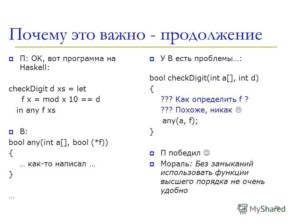 Почему это важно - продолжение П: OK, вот программа на Haskell: checkDigit d xs = let f x = mod x 10 == d in any f xs В: bool any(int a[], bool (*f)) { … как-то написал … } … У В есть проблемы…: bool checkDigit(int a[], int d) { ??? Как определить f