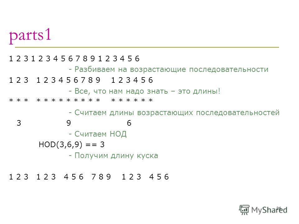 parts1 1 2 3 1 2 3 4 5 6 7 8 9 1 2 3 4 5 6 - Разбиваем на возрастающие последовательности 1 2 3 1 2 3 4 5 6 7 8 9 1 2 3 4 5 6 - Все, что нам надо знать – это длины! * * * * * * * * * - Считаем длины возрастающих последовательностей 3 9 6 - Считаем НО