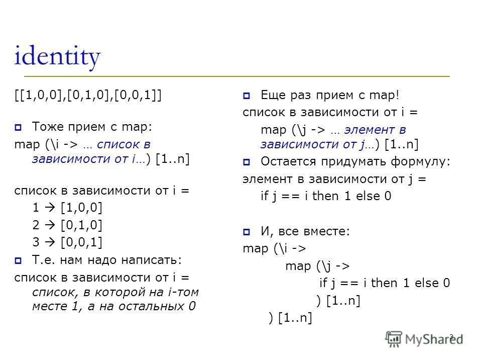 identity [[1,0,0],[0,1,0],[0,0,1]] Тоже прием с map: map (\i -> … список в зависимости от i…) [1..n] список в зависимости от i = 1 [1,0,0] 2 [0,1,0] 3 [0,0,1] Т.е. нам надо написать: список в зависимости от i = список, в которой на i-том месте 1, а н