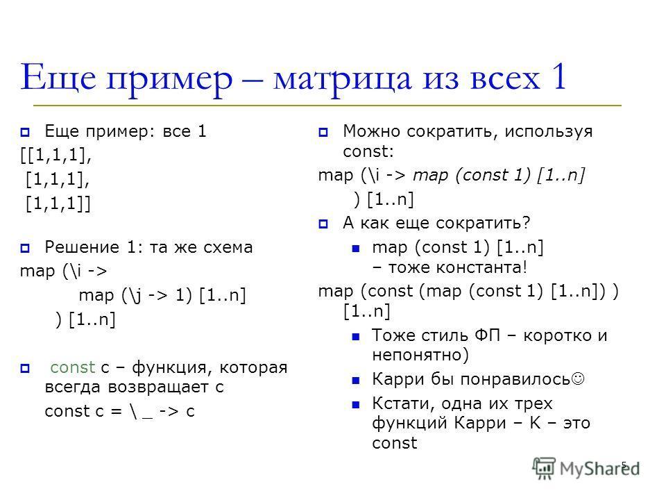 Еще пример – матрица из всех 1 Еще пример: все 1 [[1,1,1], [1,1,1], [1,1,1]] Решение 1: та же схема map (\i -> map (\j -> 1) [1..n] ) [1..n] const c – функция, которая всегда возвращает c const c = \ _ -> c Можно сократить, используя const: map (\i -