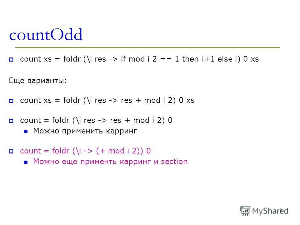 countOdd count xs = foldr (\i res -> if mod i 2 == 1 then i+1 else i) 0 xs Еще варианты: count xs = foldr (\i res -> res + mod i 2) 0 xs count = foldr (\i res -> res + mod i 2) 0 Можно применить карринг count = foldr (\i -> (+ mod i 2)) 0 Можно еще п