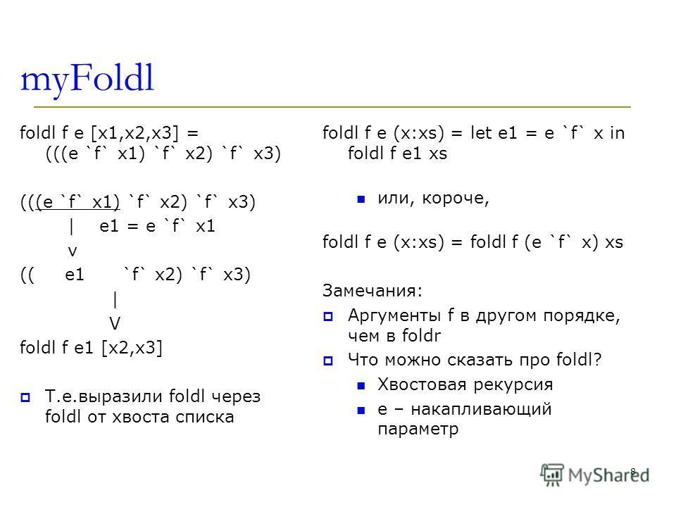 myFoldl foldl f e [x1,x2,x3] = (((e `f` x1) `f` x2) `f` x3) (((e `f` x1) `f` x2) `f` x3) | e1 = e `f` x1 v (( e1 `f` x2) `f` x3) | V foldl f e1 [x2,x3] Т.е.выразили foldl через foldl от хвоста списка foldl f e (x:xs) = let e1 = e `f` x in foldl f e1
