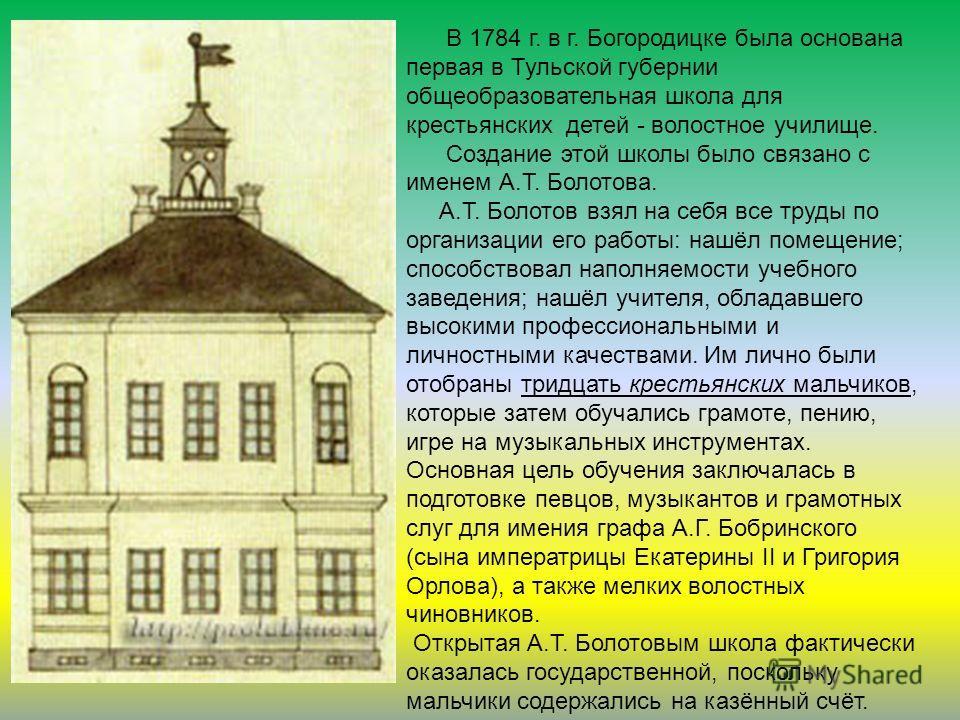 . В 1784 г. в г. Богородицке была основана первая в Тульской губернии общеобразовательная школа для крестьянских детей - волостное училище. Создание этой школы было связано с именем А.Т. Болотова. А.Т. Болотов взял на себя все труды по организации ег