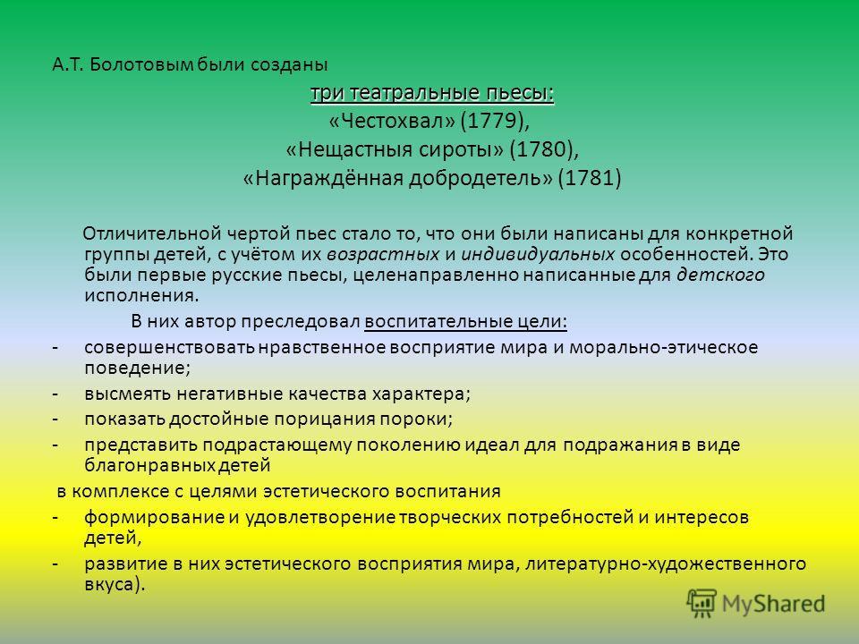 А.Т. Болотовым были созданы три театральные пьесы: «Честохвал» (1779), «Нещастныя сироты» (1780), «Награждённая добродетель» (1781) Отличительной чертой пьес стало то, что они были написаны для конкретной группы детей, с учётом их возрастных и индиви