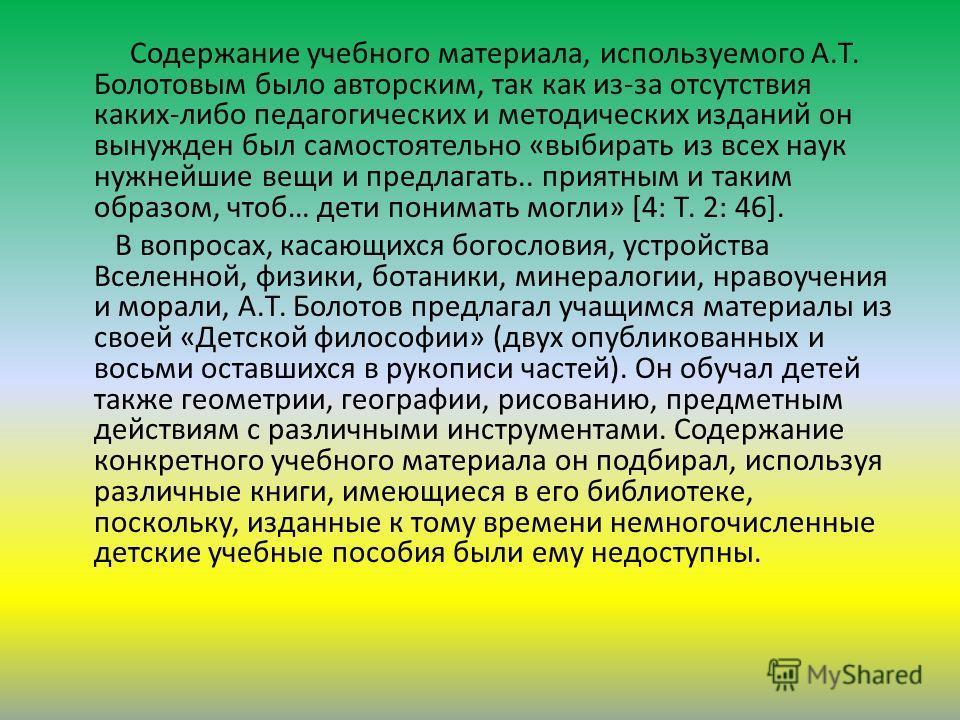 Содержание учебного материала, используемого А.Т. Болотовым было авторским, так как из-за отсутствия каких-либо педагогических и методических изданий он вынужден был самостоятельно «выбирать из всех наук нужнейшие вещи и предлагать.. приятным и таким