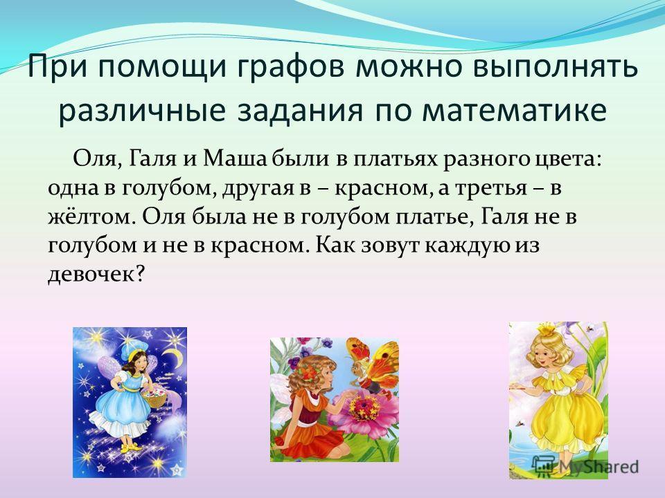 При помощи графов можно выполнять различные задания по математике Оля, Галя и Маша были в платьях разного цвета: одна в голубом, другая в – красном, а третья – в жёлтом. Оля была не в голубом платье, Галя не в голубом и не в красном. Как зовут каждую